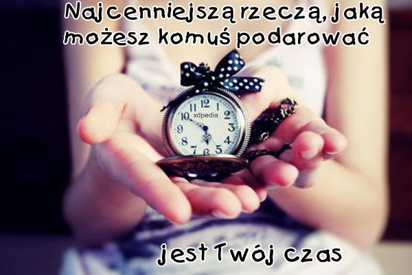 Najcenniejszą rzeczą, jaką możesz komuś podarować jest Twój czas