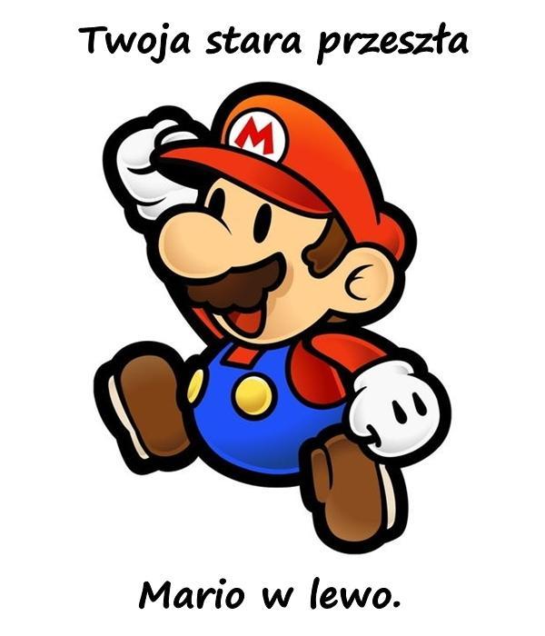 Twoja stara przeszła Mario w lewo.