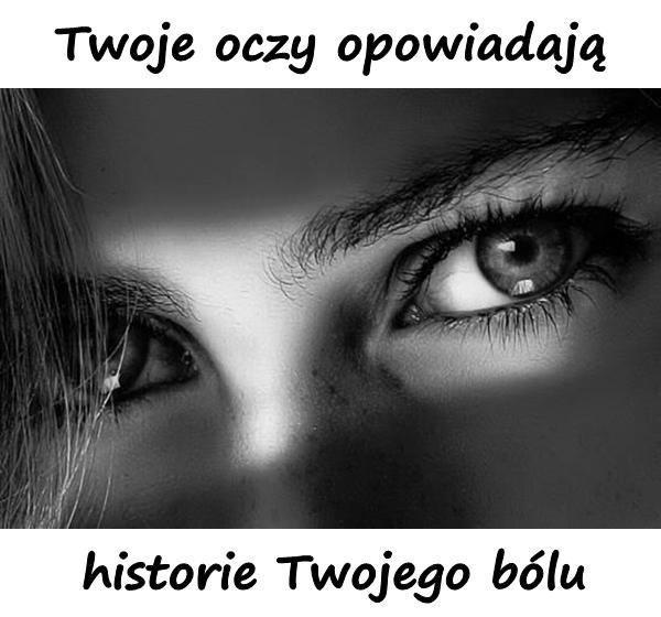 Twoje oczy opowiadają historie Twojego bólu.