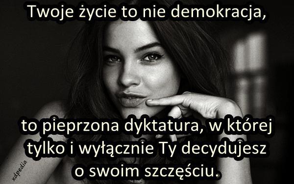 Twoje życie to nie demokracja, to pieprzona dyktatura, w której tylko i wyłącznie Ty decydujesz o swoim szczęściu.