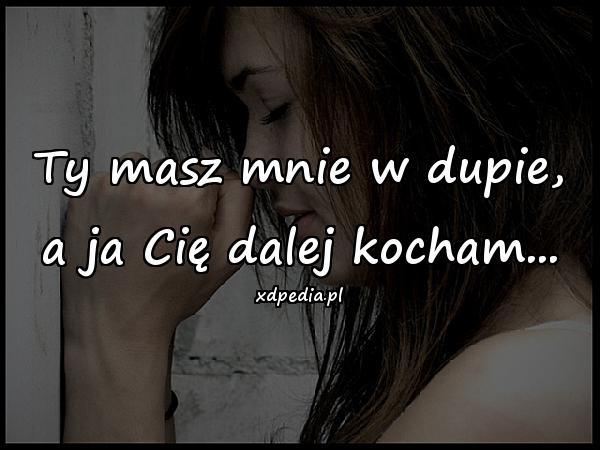 Ty masz mnie w dupie, a ja Cię dalej kocham...