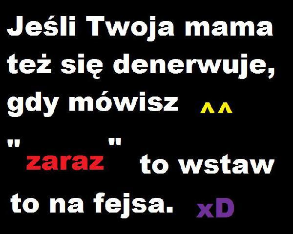 Jeśli Twoja mama też się denerwuje, gdy mówisz ^^ ZARAZ, to wstaw to na fejsa. xD