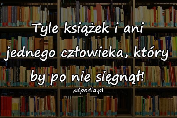 Tyle książek i ani jednego człowieka, który by po nie sięgnął!