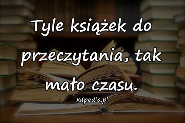 Tyle książek do przeczytania, tak mało czasu.