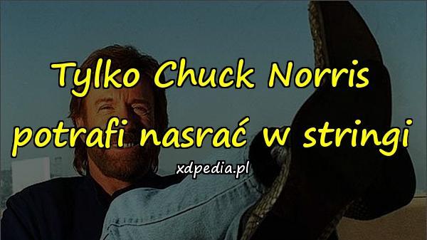 Tylko Chuck Norris potrafi nasrać w stringi