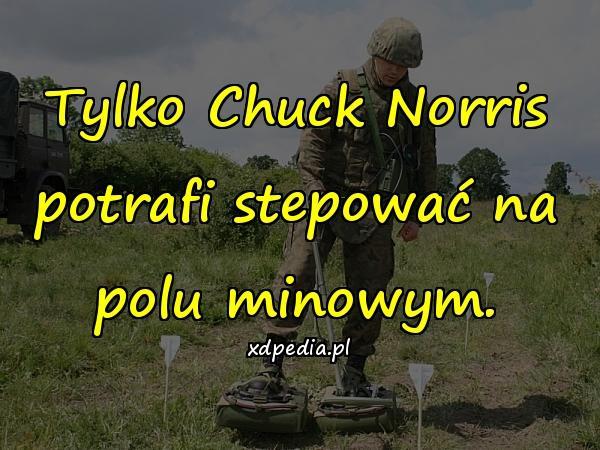 Tylko Chuck Norris potrafi stepować na polu minowym.