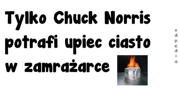 Tylko Chuck Norris potrafi upiec ciasto w zamrażarce.