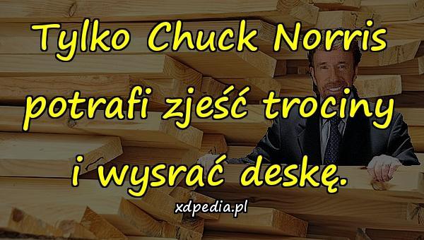 Tylko Chuck Norris potrafi zjeść trociny i wysrać deskę.
