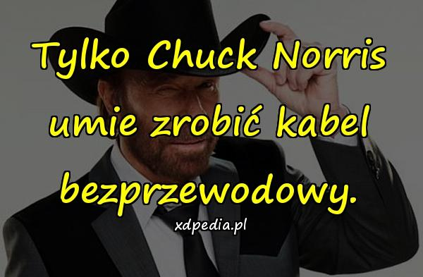 Tylko Chuck Norris umie zrobić kabel bezprzewodowy.