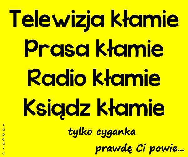 Telewizja kłamie, prasa kłamie radio kłamie, ksiądz kłamie. Tylko cyganka prawdę Ci powie...