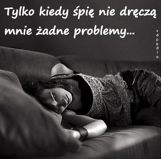 Tylko kiedy śpię nie dręczą mnie żadne problemy...