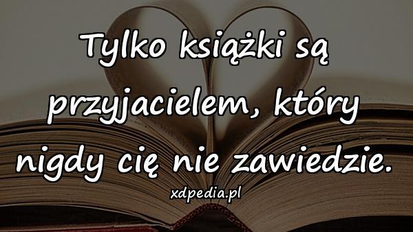 Tylko książki są przyjacielem, który nigdy cię nie zawiedzie.