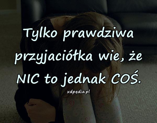 Tylko prawdziwa przyjaciółka wie, że NIC to jednak COŚ.