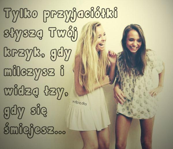 Tylko przyjaciółki słyszą Twój krzyk, gdy milczysz i widzą łzy, gdy się śmiejesz...