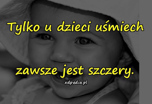 Tylko u dzieci uśmiech zawsze jest szczery.