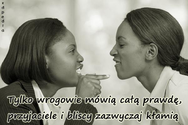 Tylko wrogowie mówią całą prawdę, przyjaciele i bliscy zazwyczaj kłamią Tagi: prawda, wrogowie, memy, mem, kłamstwo, przyjaciele, fałsz, besty, lovsy, obłuda, temyśli.