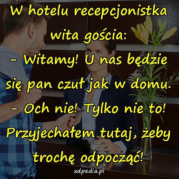W hotelu recepcjonistka wita gościa: - Witamy! U nas będzie się pan czuł jak w domu. - Och nie! Tylko nie to! Przyjechałem tutaj, żeby trochę odpocząć!
