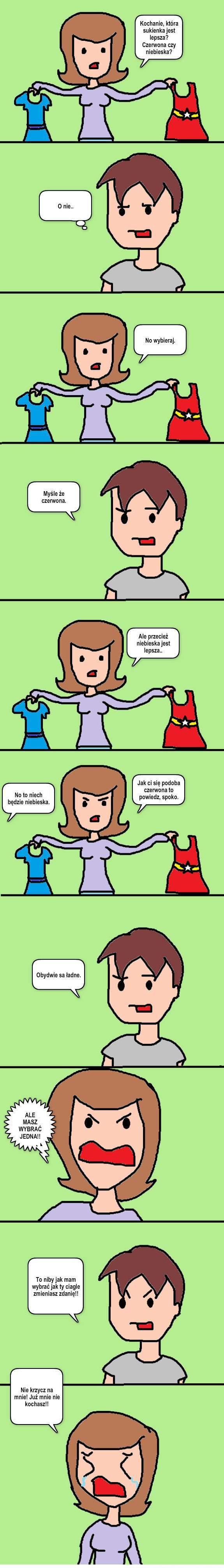 - Kochanie, która sukienka jest lepsza? Czerwona czy niebieska? - O nie... - No wybieraj. - Myślę, że czerwona. - Ale przecież niebieska jest lepsza... - No to niech będzie niebieska - Jak ci się podoba czerwona to powiedz, spoko. - Obydwie są ładne. - Ale masz wybrać jedną!!! - To niby jak mam wybrać, jak ty ciągle zmieniasz zdanie!! - Nie krzycz na mnie!! Już mnie nie kochasz!!