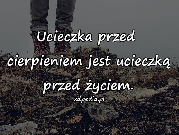 Ucieczka przed cierpieniem jest ucieczką przed życiem.