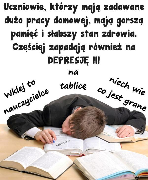Uczniowie, którzy mają zadawane dużo pracy domowej, mają gorszą pamięć i słabszy stan zdrowia. Częściej zapadają również na DEPRESJĘ !!! Wklej to nauczycielce na tablicę niech wie co jest grane