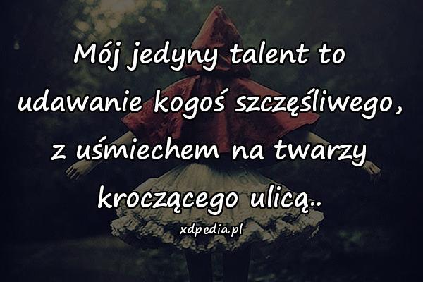 Mój jedyny talent to udawanie kogoś szczęśliwego, z uśmiechem na twarzy kroczącego ulicą..