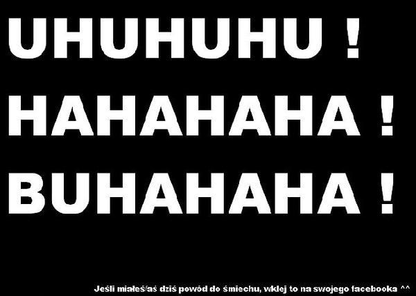 UHUHUHU! HAHAHAHA! BUHAHAHA! Jeśli miałeś dzisiaj powód do śmiechu wklej to na swojego facbooka!