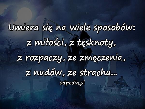 Umiera się na wiele sposobów: z miłości, z tęsknoty, z rozpaczy, ze zmęczenia, z nudów, ze strachu...