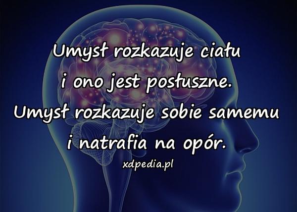 Umysł rozkazuje ciału i ono jest posłuszne. Umysł rozkazuje sobie samemu i natrafia na opór.