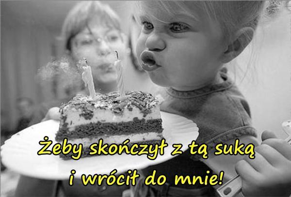 Urodzinowe memy - życzenia urodzinowe: żeby skończył z tą suką i wrócił do mnie!