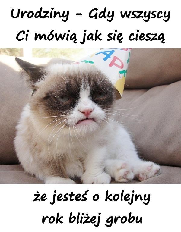 Urodziny - Gdy wszyscy Ci mówią jak się cieszą, że jesteś o kolejny rok bliżej grobu.