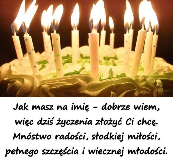 Jak masz na imię - dobrze wiem, więc dziś życzenia złożyć Ci chcę. Mnóstwo radości, słodkiej miłości, pełnego szczęścia i wiecznej młodości.