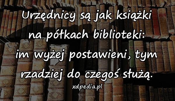 Urzędnicy są jak książki na półkach biblioteki: im wyżej postawieni, tym rzadziej do czegoś służą.