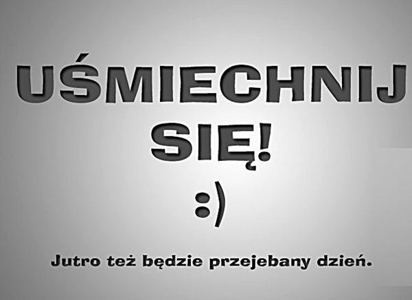 Uśmiechnij się! :) Jutro też będzie przejeebany dzień.