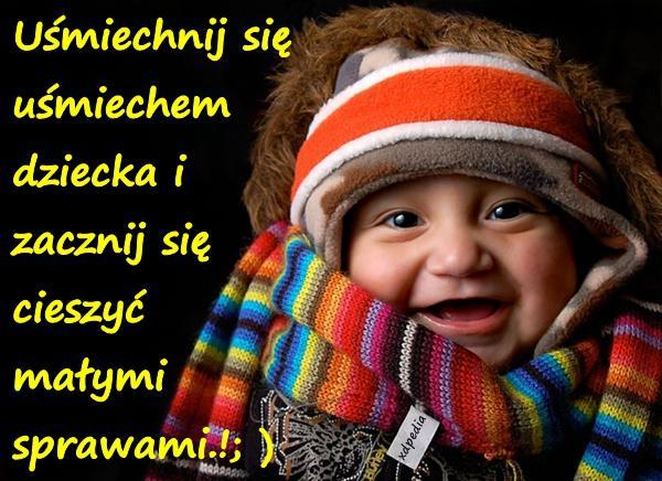 Uśmiechnij się uśmiechem dziecka i zacznij się cieszyć małymi sprawami.!; )