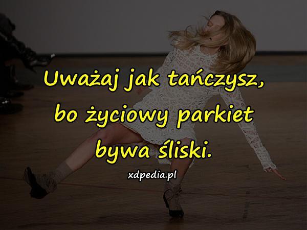 Uważaj jak tańczysz, bo życiowy parkiet bywa śliski.