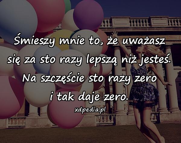 Śmieszy mnie to, że uważasz się za sto razy lepszą niż jesteś. Na szczęście sto razy zero i tak daje zero.