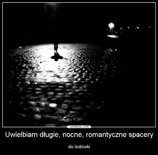 Uwielbiam długie, nocne, romantyczne spacery do lodówki