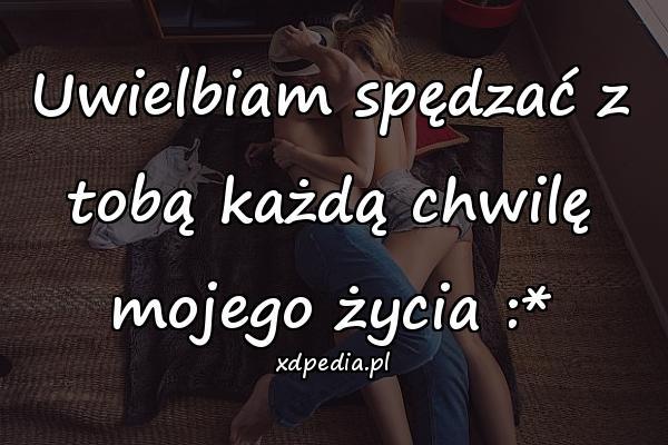 Uwielbiam spędzać z tobą każdą chwilę mojego życia :*