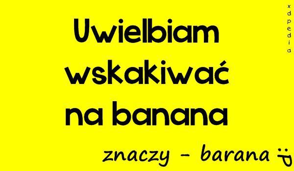 Uwielbiam wskakiwać na banana, znaczy - barana :P