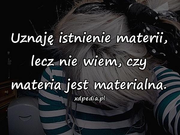 Uznaję istnienie materii, lecz nie wiem, czy materia jest materialna.
