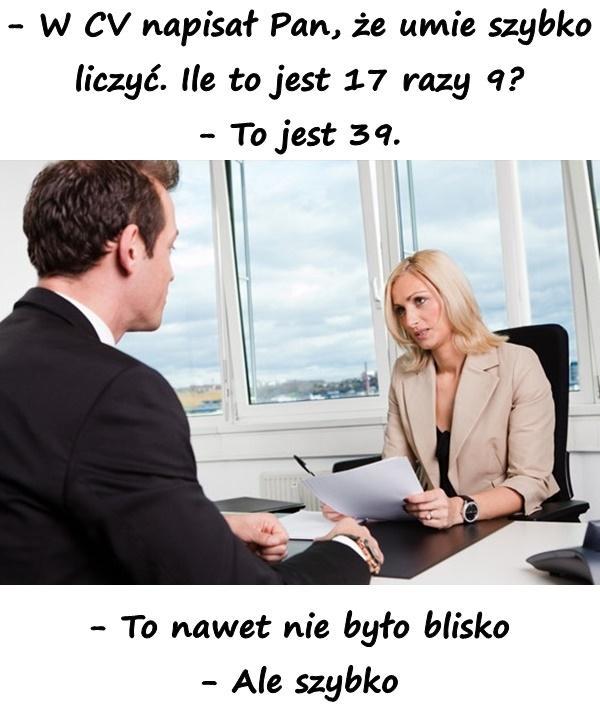 - W CV napisał Pan, że umie szybko liczyć. Ile to jest 17 razy 9? - To jest 39. - To nawet nie było blisko - Ale szybko