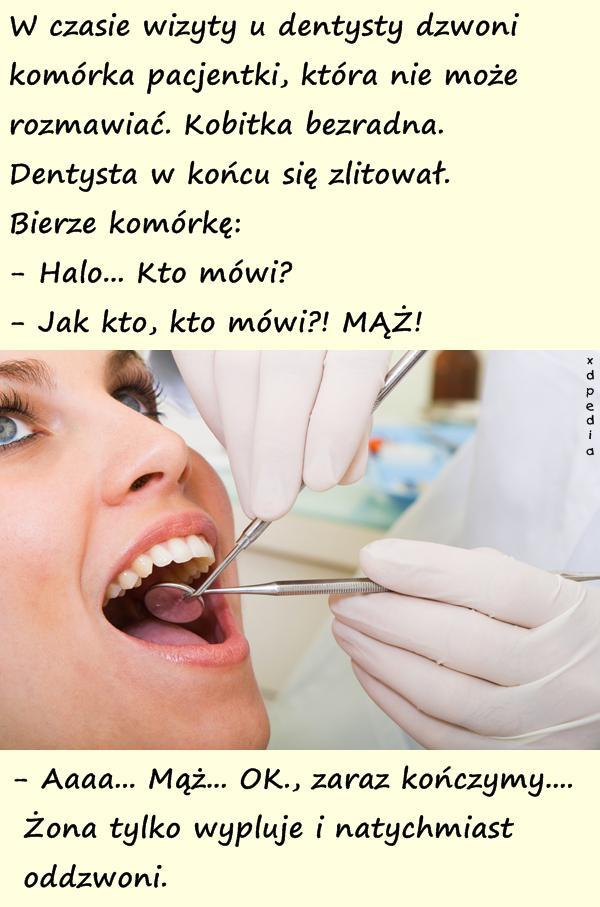 W czasie wizyty u dentysty dzwoni komórka pacjentki, która nie może rozmawiać. Kobitka bezradna. Dentysta w końcu się zlitował. Bierze komórkę: - Halo... Kto mówi? - Jak kto, kto mówi?! MĄŻ! - Aaaa... Mąż... OK., zaraz kończymy.... Żona tylko wypluje i natychmiast oddzwoni.