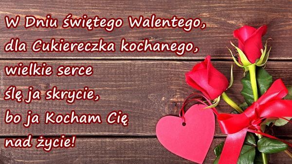 W Dniu świętego Walentego, dla Cukiereczka kochanego, wielkie serce ślę ja skrycie, bo ja Kocham Cię nad życie!