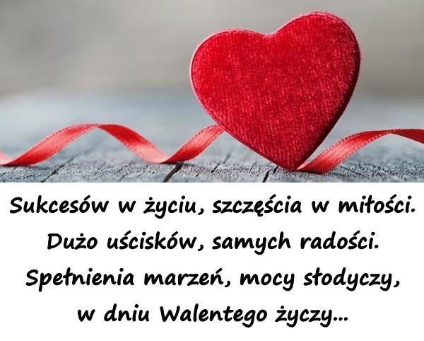 Sukcesów w życiu, szczęścia w miłości. Dużo uścisków, samych radości. Spełnienia marzeń, mocy słodyczy, w dniu Walentego życzy...