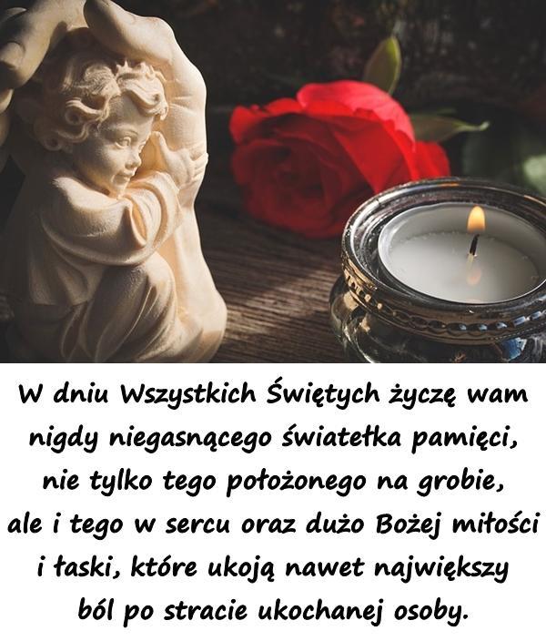 W dniu Wszystkich Świętych życzę wam nigdy niegasnącego światełka pamięci, nie tylko tego położonego na grobie, ale i tego w sercu oraz dużo Bożej miłości i łaski, które ukoją nawet największy ból po stracie ukochanej osoby.