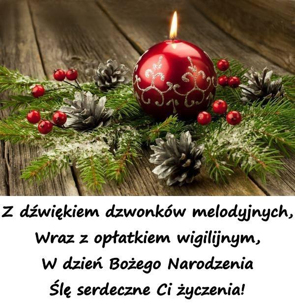 Z dźwiękiem dzwonków melodyjnych, Wraz z opłatkiem wigilijnym, W dzień Bożego Narodzenia Ślę serdeczne Ci życzenia!