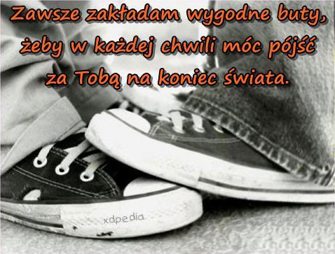 Zawsze zakładam wygodne buty, żeby w każdej chwili móc pójść za Tobą na koniec świata.