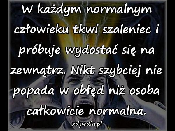W każdym normalnym człowieku tkwi szaleniec i próbuje wydostać się na zewnątrz. Nikt szybciej nie popada w obłęd niż osoba całkowicie normalna.
