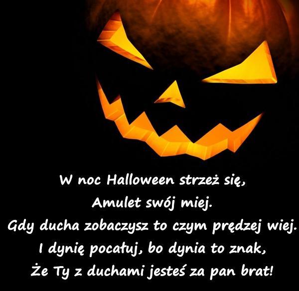 W noc Halloween strzeż się, Amulet swój miej. Gdy ducha zobaczysz to czym prędzej wiej. I dynię pocałuj, bo dynia to znak, Że Ty z duchami jesteś za pan brat!