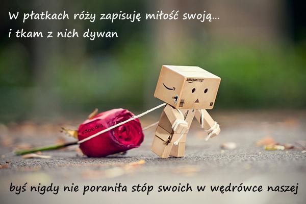 W płatkach róży zapisuję miłość swoją… i tkam z nich dywan byś nigdy nie poraniła stóp swoich w wędrówce naszej